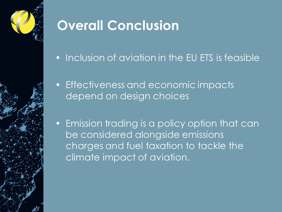 Overall Conclusion Inclusion of aviation in the EU ETS is feasible Effectiveness and economic impacts depend on design choices Emission trading is a policy option that can be considered alongside emissions charges and fuel taxation to tackle the climate impact of aviation.