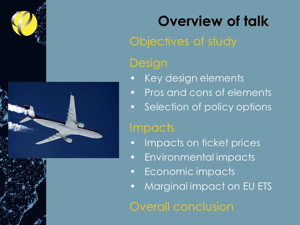 Overview of talk Objectives of study Design Key design elements Pros and cons of elements Selection of policy options Impacts Impacts on ticket prices Environmental impacts Economic impacts Marginal impact on EU ETS Overall conclusion
