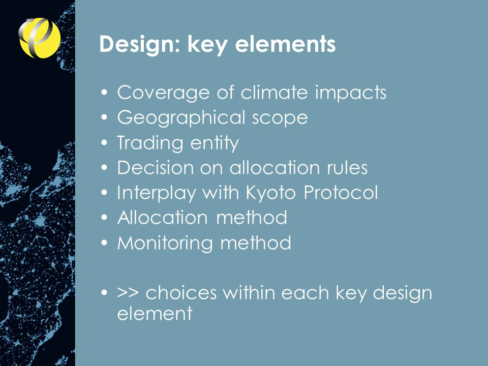 Design: key elements Coverage of climate impacts Geographical scope Trading entity Decision on allocation rules Interplay with Kyoto Protocol Allocation method Monitoring method >> choices within each key design element