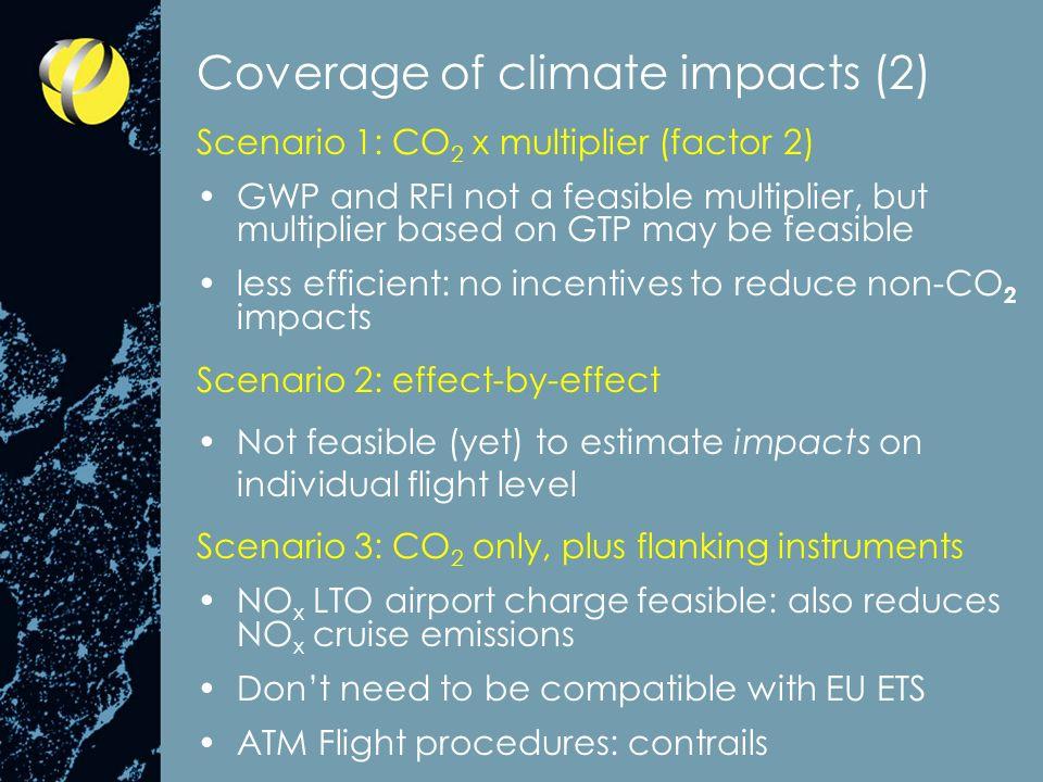Coverage of climate impacts (2) Scenario 1: CO 2 x multiplier (factor 2) GWP and RFI not a feasible multiplier, but multiplier based on GTP may be feasible less efficient: no incentives to reduce non-CO 2 impacts Scenario 2: effect-by-effect Not feasible (yet) to estimate impacts on individual flight level Scenario 3: CO 2 only, plus flanking instruments NO x LTO airport charge feasible: also reduces NO x cruise emissions Dont need to be compatible with EU ETS ATM Flight procedures: contrails