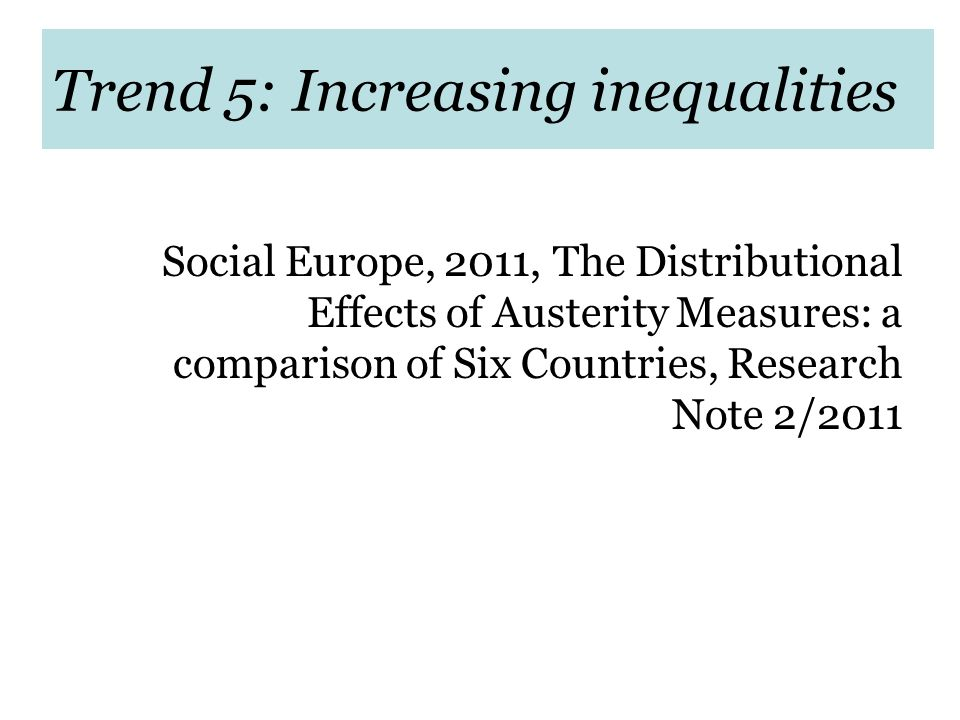 Trend 5: Increasing inequalities Social Europe, 2011, The Distributional Effects of Austerity Measures: a comparison of Six Countries, Research Note 2/2011