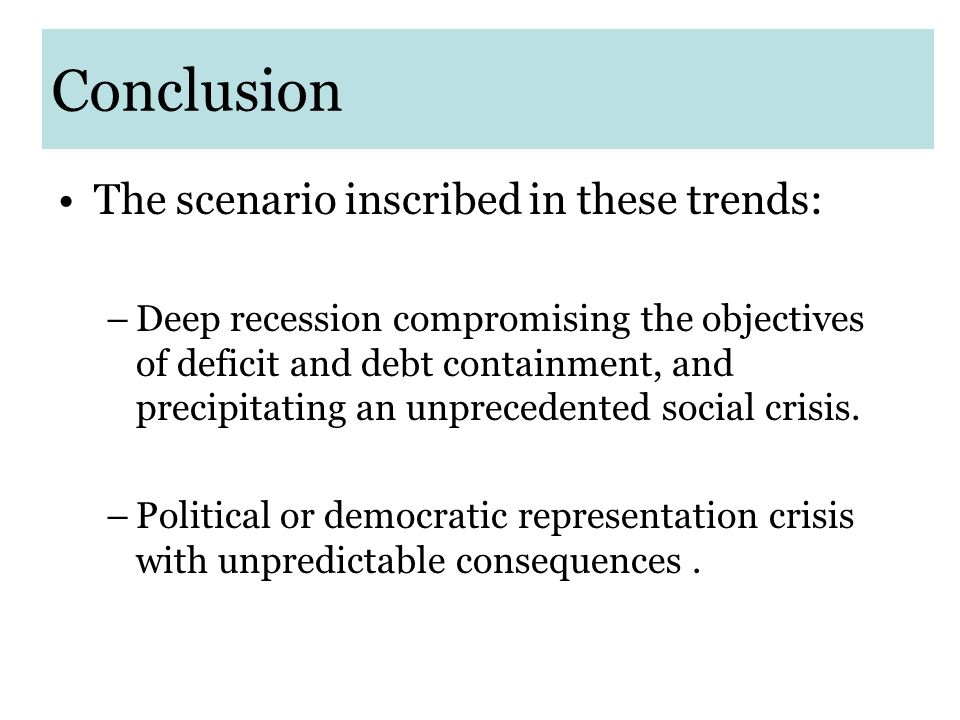 Conclusion The scenario inscribed in these trends: –Deep recession compromising the objectives of deficit and debt containment, and precipitating an unprecedented social crisis.