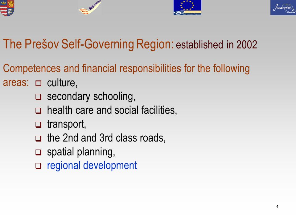 4 culture, secondary schooling, health care and social facilities, transport, the 2nd and 3rd class roads, spatial planning, regional development Competences and financial responsibilities for the following areas: The Prešov Self-Governing Region: established in 2002