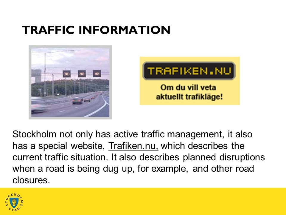 TRAFFIC INFORMATION Stockholm not only has active traffic management, it also has a special website, Trafiken.nu, which describes the current traffic situation.