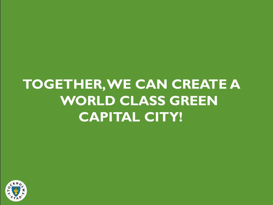 TOGETHER, WE CAN CREATE A WORLD CLASS GREEN CAPITAL CITY!
