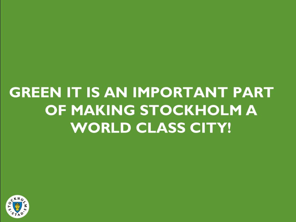 GREEN IT IS AN IMPORTANT PART OF MAKING STOCKHOLM A WORLD CLASS CITY!