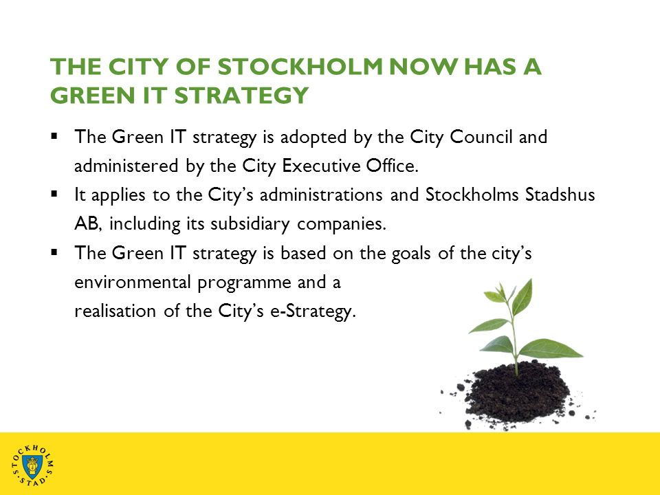 THE CITY OF STOCKHOLM NOW HAS A GREEN IT STRATEGY The Green IT strategy is adopted by the City Council and administered by the City Executive Office.