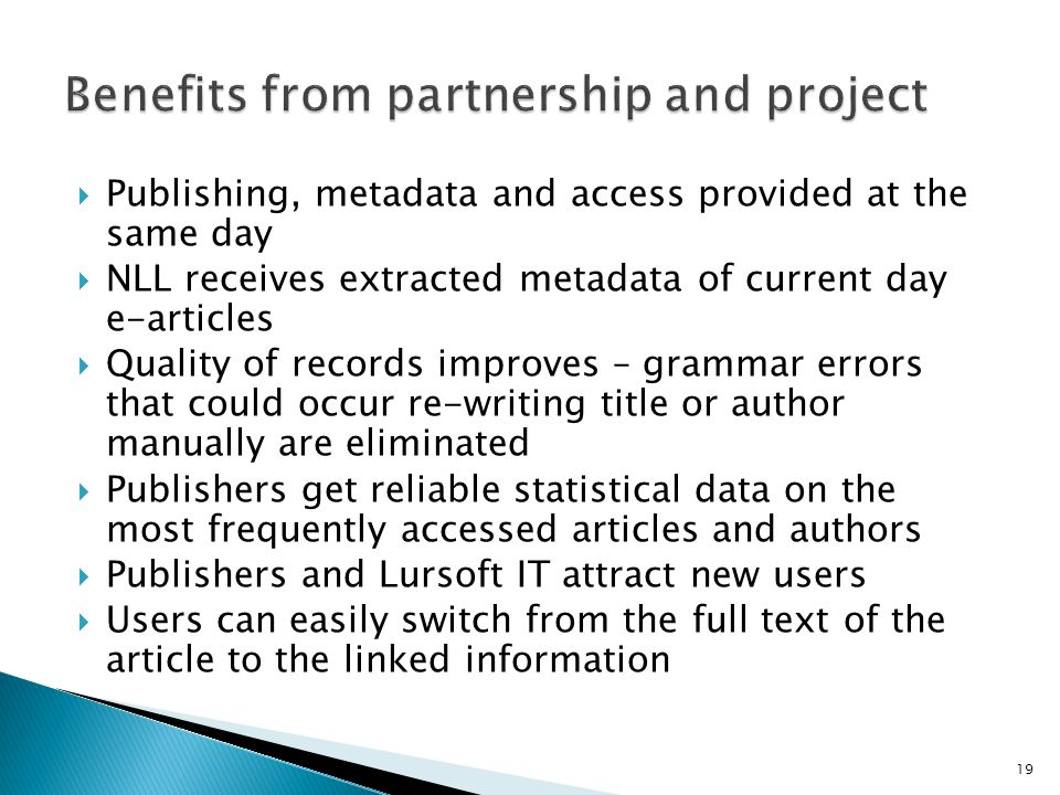Publishing, metadata and access provided at the same day NLL receives extracted metadata of current day e-articles Quality of records improves – grammar errors that could occur re-writing title or author manually are eliminated Publishers get reliable statistical data on the most frequently accessed articles and authors Publishers and Lursoft IT attract new users Users can easily switch from the full text of the article to the linked information 19