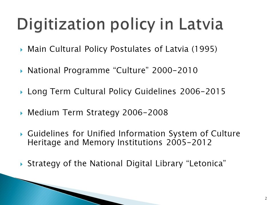 Main Cultural Policy Postulates of Latvia (1995) National Programme Culture 2000-2010 Long Term Cultural Policy Guidelines 2006-2015 Medium Term Strategy 2006-2008 Guidelines for Unified Information System of Culture Heritage and Memory Institutions 2005-2012 Strategy of the National Digital Library Letonica 2