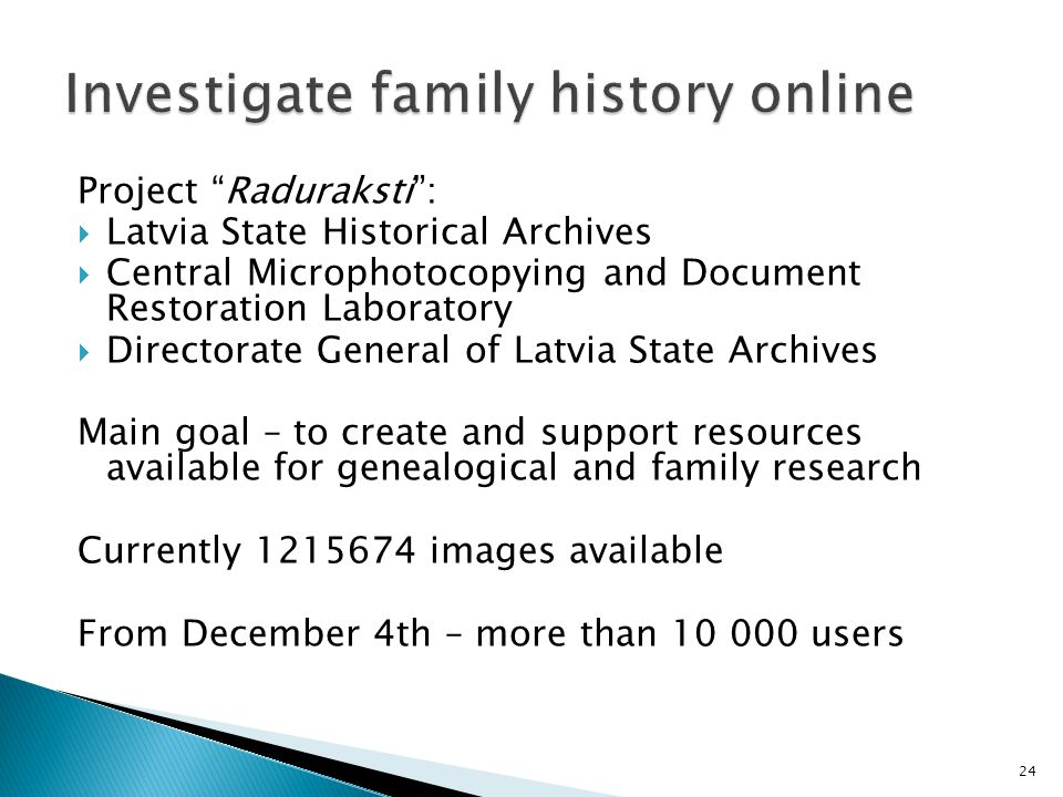 Project Raduraksti: Latvia State Historical Archives Central Microphotocopying and Document Restoration Laboratory Directorate General of Latvia State Archives Main goal – to create and support resources available for genealogical and family research Currently 1215674 images available From December 4th – more than 10 000 users 24