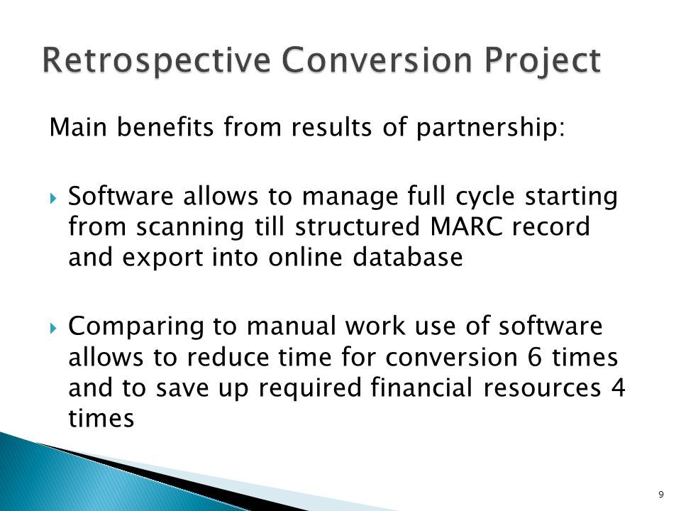 9 Main benefits from results of partnership: Software allows to manage full cycle starting from scanning till structured MARC record and export into online database Comparing to manual work use of software allows to reduce time for conversion 6 times and to save up required financial resources 4 times