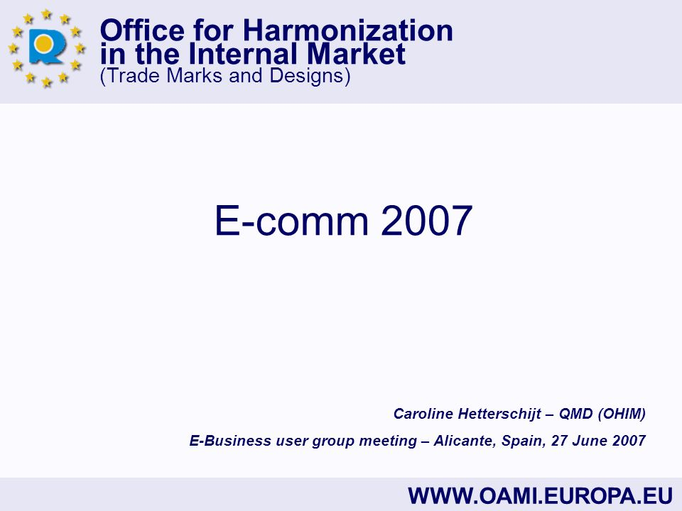 Office for Harmonization in the Internal Market (Trade Marks and Designs) WWW.OAMI.EUROPA.EU E-comm 2007 Caroline Hetterschijt – QMD (OHIM) E-Business user group meeting – Alicante, Spain, 27 June 2007