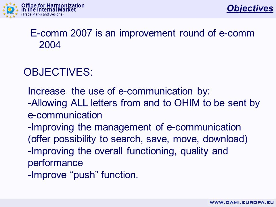 Office for Harmonization in the Internal Market (Trade Marks and Designs) Objectives E-comm 2007 is an improvement round of e-comm 2004 OBJECTIVES: Increase the use of e-communication by: -Allowing ALL letters from and to OHIM to be sent by e-communication -Improving the management of e-communication (offer possibility to search, save, move, download) -Improving the overall functioning, quality and performance -Improve push function.