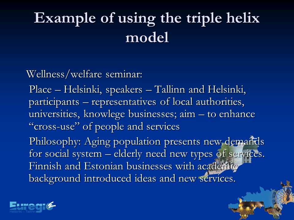 Example of using the triple helix model Wellness/welfare seminar: Wellness/welfare seminar: Place – Helsinki, speakers – Tallinn and Helsinki, participants – representatives of local authorities, universities, knowlege businesses; aim – to enhance cross-use of people and services Place – Helsinki, speakers – Tallinn and Helsinki, participants – representatives of local authorities, universities, knowlege businesses; aim – to enhance cross-use of people and services Philosophy: Aging population presents new demands for social system – elderly need new types of services.