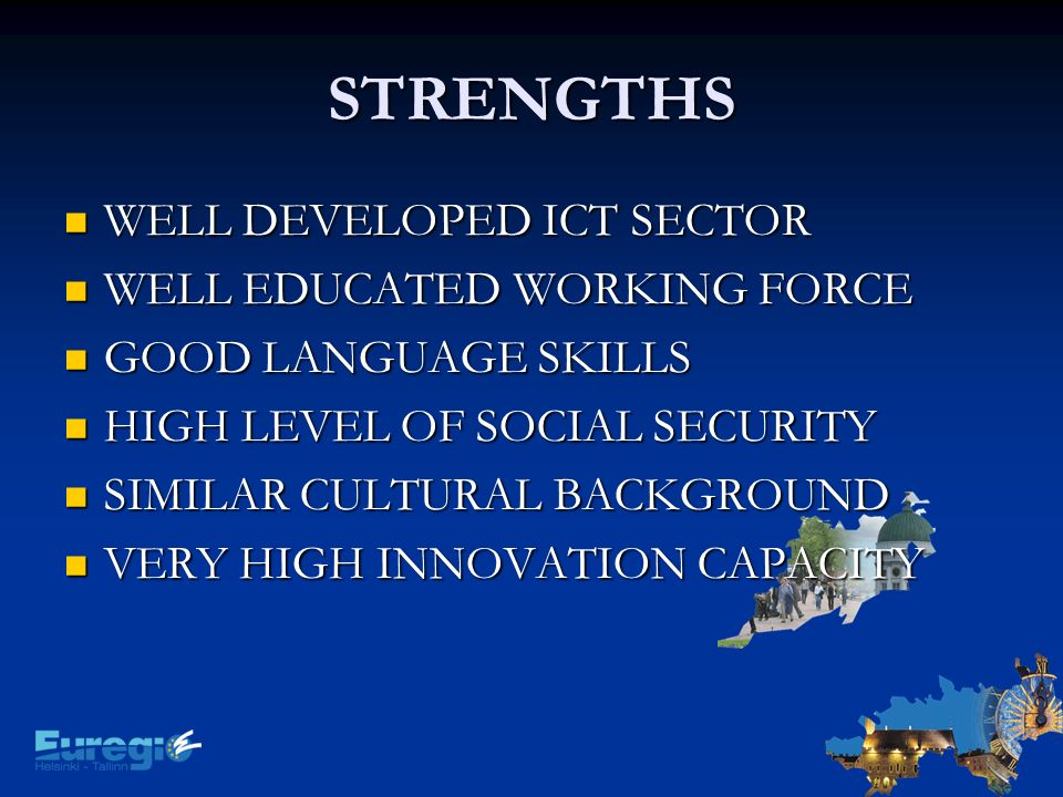 STRENGTHS WELL DEVELOPED ICT SECTOR WELL DEVELOPED ICT SECTOR WELL EDUCATED WORKING FORCE WELL EDUCATED WORKING FORCE GOOD LANGUAGE SKILLS GOOD LANGUAGE SKILLS HIGH LEVEL OF SOCIAL SECURITY HIGH LEVEL OF SOCIAL SECURITY SIMILAR CULTURAL BACKGROUND SIMILAR CULTURAL BACKGROUND VERY HIGH INNOVATION CAPACITY VERY HIGH INNOVATION CAPACITY
