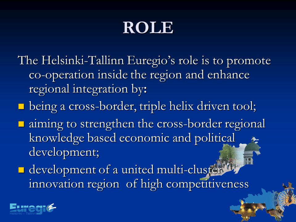 ROLE The Helsinki-Tallinn Euregios role is to promote co-operation inside the region and enhance regional integration by: being a cross-border, triple helix driven tool; being a cross-border, triple helix driven tool; aiming to strengthen the cross-border regional knowledge based economic and political development; aiming to strengthen the cross-border regional knowledge based economic and political development; development of a united multi-cluster innovation region of high competitiveness development of a united multi-cluster innovation region of high competitiveness