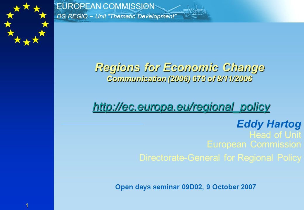 DG REGIO – Unit Thematic Development EUROPEAN COMMISSION 1 Regions for Economic Change Communication (2006) 675 of 8/11/2006 http://ec.europa.eu/regional_policy http://ec.europa.eu/regional_policy Eddy Hartog Head of Unit European Commission Directorate-General for Regional Policy Open days seminar 09D02, 9 October 2007