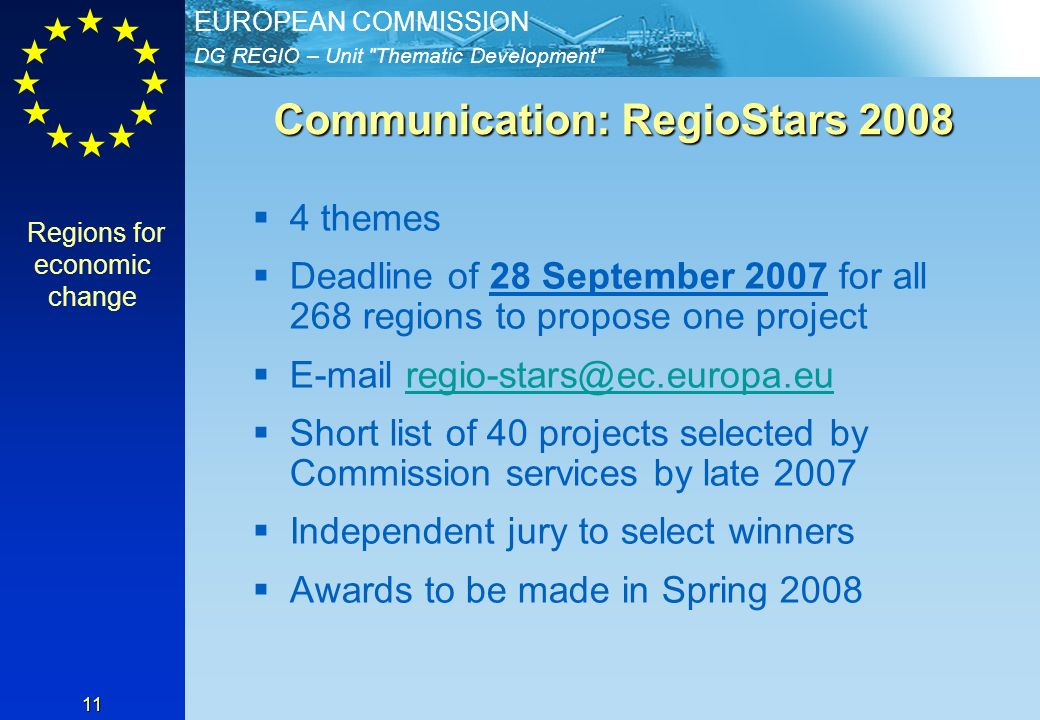 DG REGIO – Unit Thematic Development EUROPEAN COMMISSION 11 Communication: RegioStars themes Deadline of 28 September 2007 for all 268 regions to propose one project  Short list of 40 projects selected by Commission services by late 2007 Independent jury to select winners Awards to be made in Spring 2008 Regions for economic change