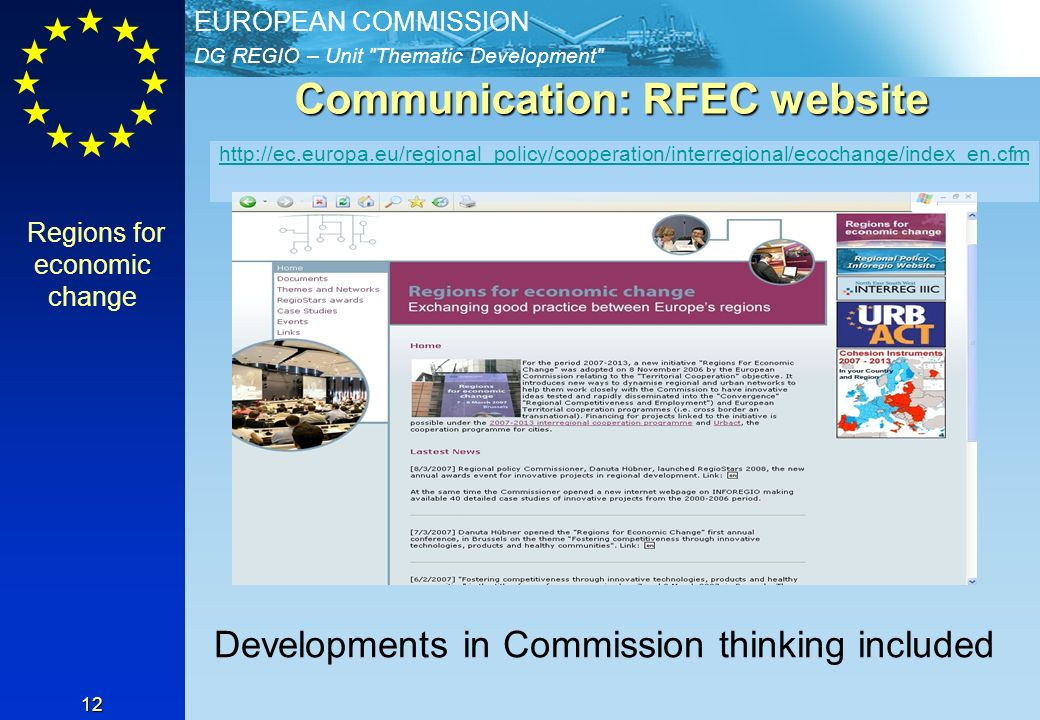 DG REGIO – Unit Thematic Development EUROPEAN COMMISSION 12 Communication: RFEC website Regions for economic change http://ec.europa.eu/regional_policy/cooperation/interregional/ecochange/index_en.cfm Developments in Commission thinking included