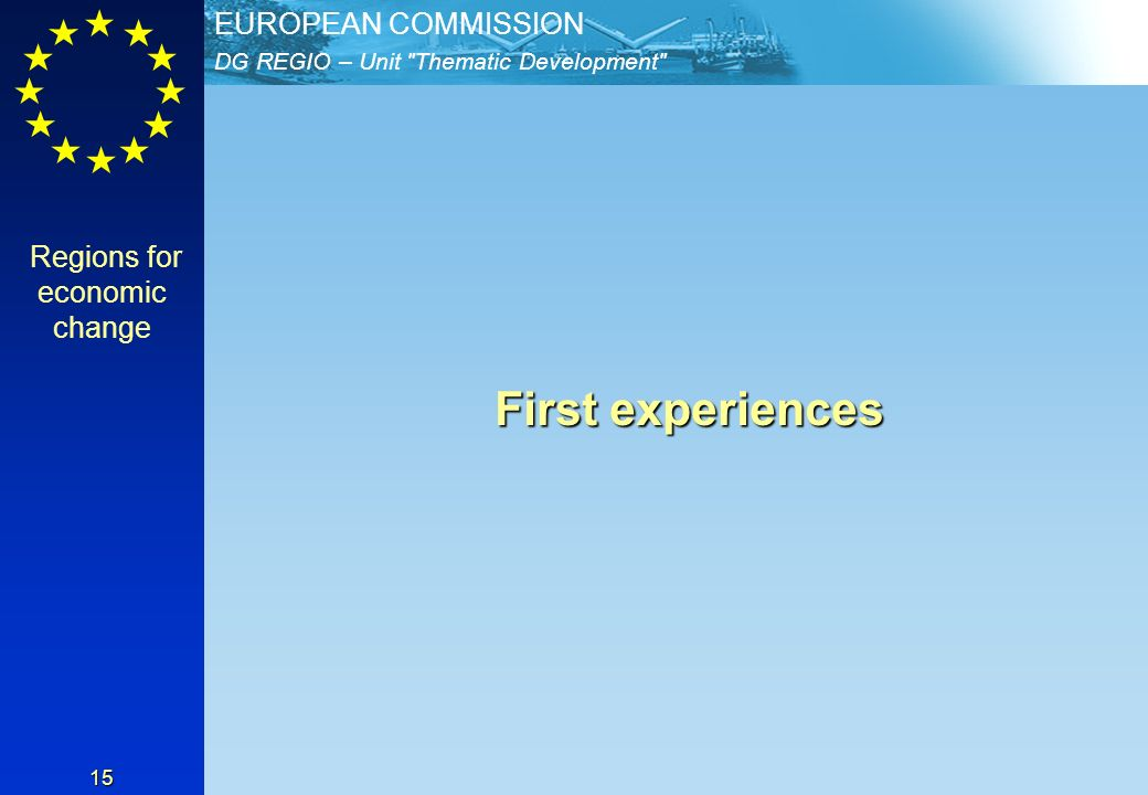 DG REGIO – Unit Thematic Development EUROPEAN COMMISSION 15 First experiences First experiences Regions for economic change