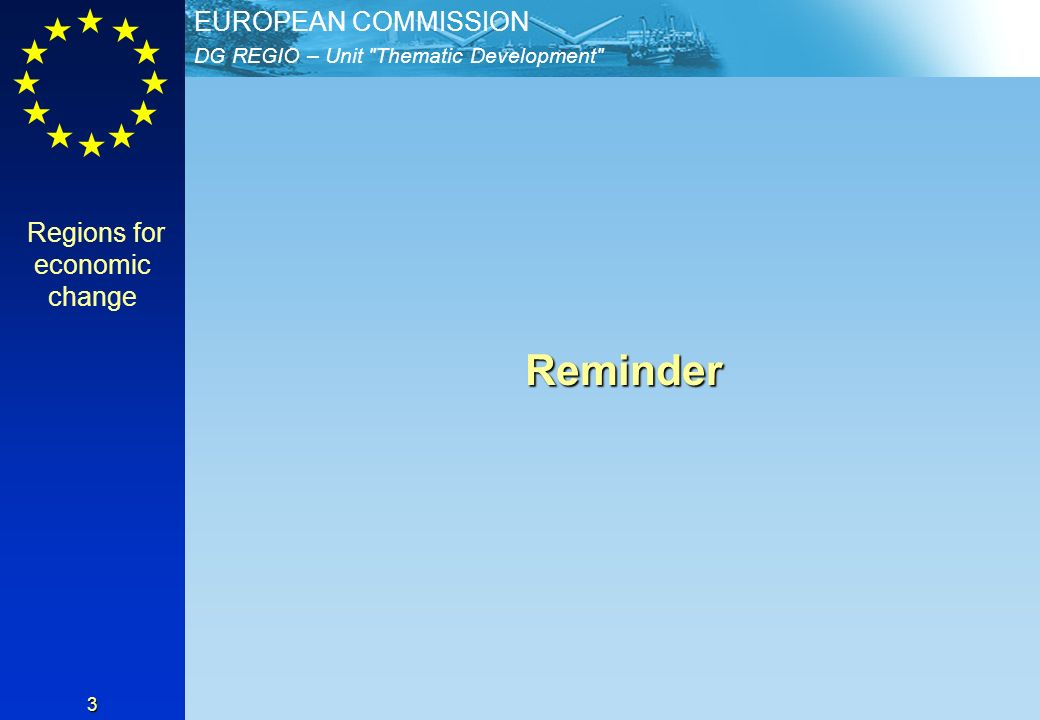 DG REGIO – Unit Thematic Development EUROPEAN COMMISSION 3 Reminder Reminder Regions for economic change