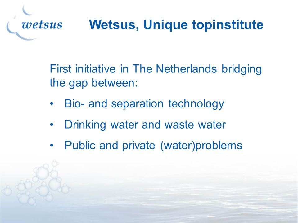 First initiative in The Netherlands bridging the gap between: Bio- and separation technology Drinking water and waste water Public and private (water)problems Wetsus, Unique topinstitute