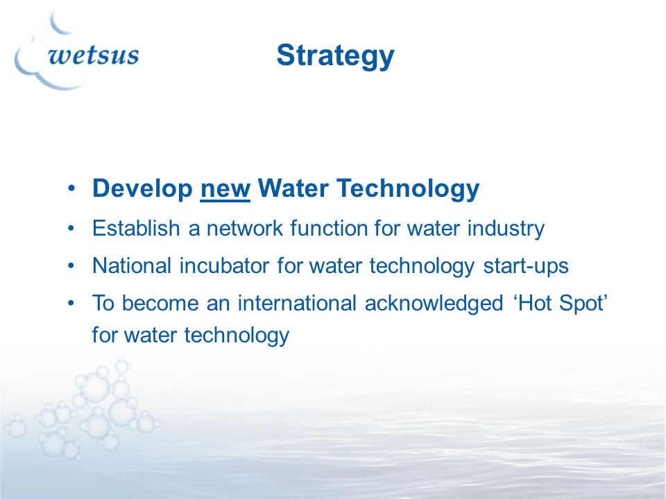 Develop new Water Technology Establish a network function for water industry National incubator for water technology start-ups To become an international acknowledged Hot Spot for water technology Strategy