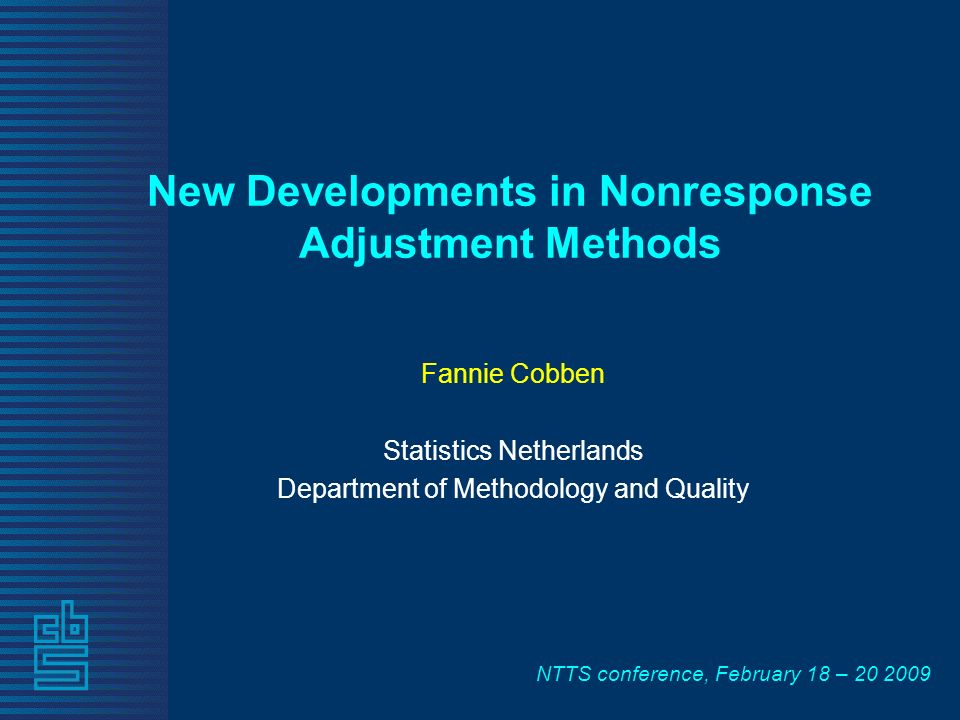 NTTS conference, February 18 – New Developments in Nonresponse Adjustment Methods Fannie Cobben Statistics Netherlands Department of Methodology and Quality