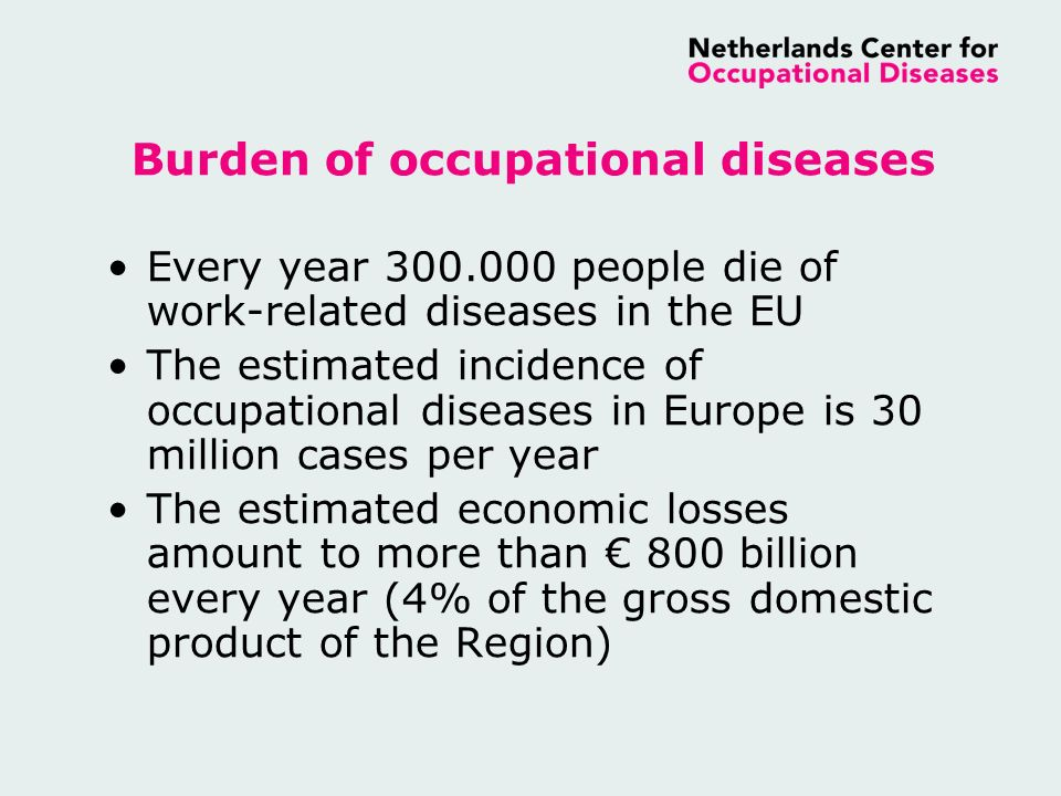 Burden of occupational diseases Every year 300.000 people die of work-related diseases in the EU The estimated incidence of occupational diseases in Europe is 30 million cases per year The estimated economic losses amount to more than 800 billion every year (4% of the gross domestic product of the Region)