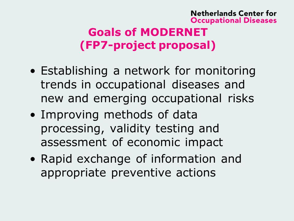 Goals of MODERNET (FP7-project proposal) Establishing a network for monitoring trends in occupational diseases and new and emerging occupational risks Improving methods of data processing, validity testing and assessment of economic impact Rapid exchange of information and appropriate preventive actions