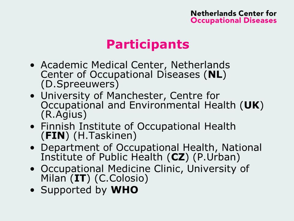 Participants Academic Medical Center, Netherlands Center of Occupational Diseases (NL) (D.Spreeuwers) University of Manchester, Centre for Occupational and Environmental Health (UK) (R.Agius) Finnish Institute of Occupational Health (FIN) (H.Taskinen) Department of Occupational Health, National Institute of Public Health (CZ) (P.Urban) Occupational Medicine Clinic, University of Milan (IT) (C.Colosio) Supported by WHO