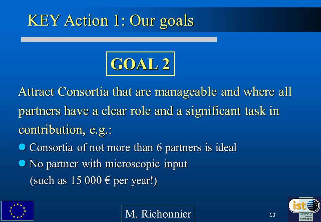 13 Attract Consortia that are manageable and where all partners have a clear role and a significant task in contribution, e.g.: Consortia of not more than 6 partners is ideal Consortia of not more than 6 partners is ideal No partner with microscopic input (such as 15 000 per year!) No partner with microscopic input (such as 15 000 per year!) KEY Action 1: Our goals M.
