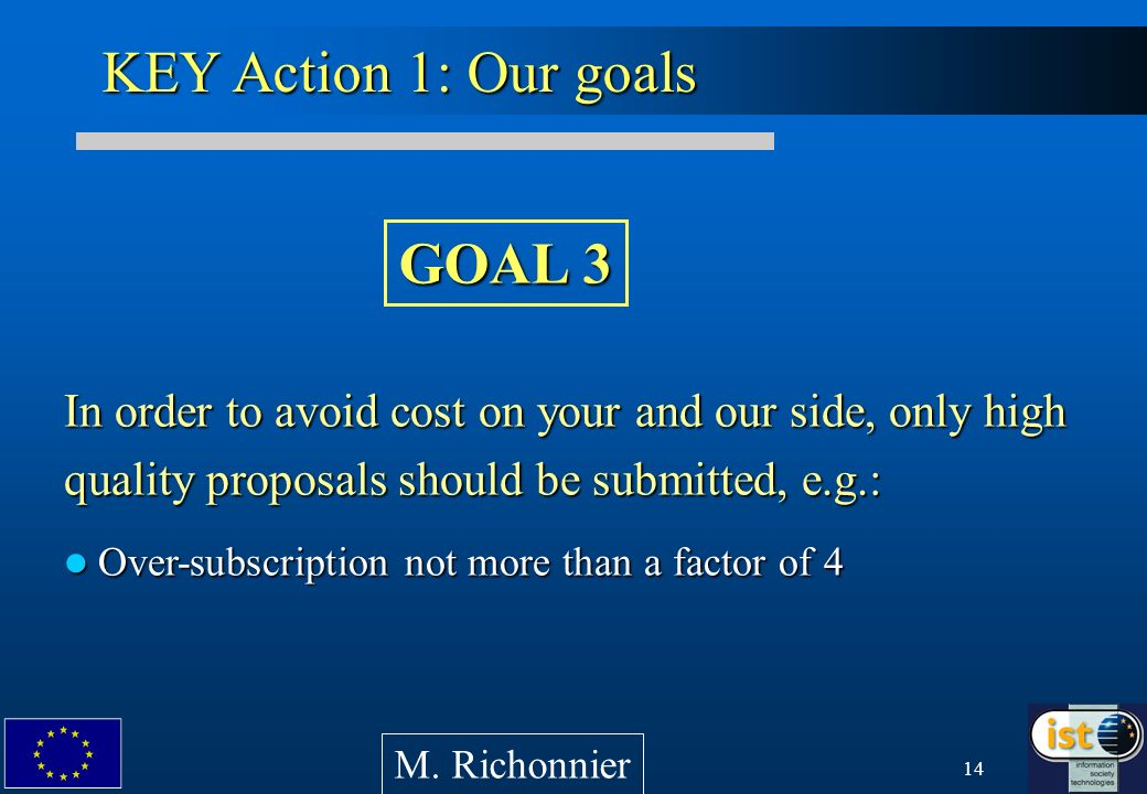 14 In order to avoid cost on your and our side, only high quality proposals should be submitted, e.g.: Over-subscription not more than a factor of 4 Over-subscription not more than a factor of 4 KEY Action 1: Our goals M.