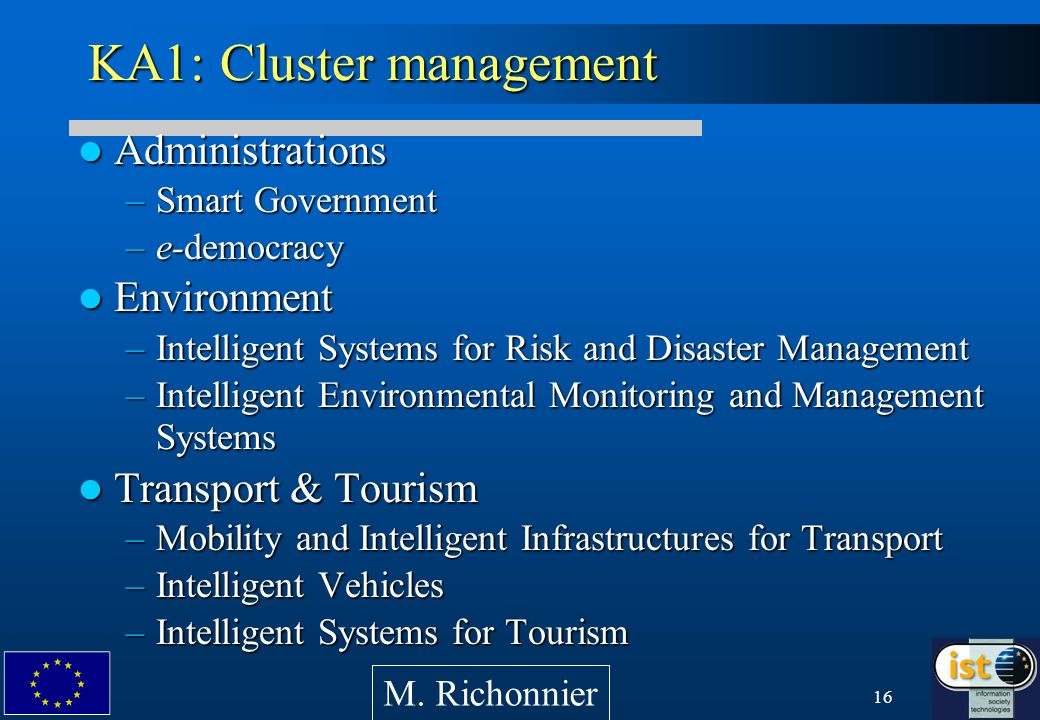 16 KA1: Cluster management Administrations Administrations –Smart Government –e-democracy Environment Environment –Intelligent Systems for Risk and Disaster Management –Intelligent Environmental Monitoring and Management Systems Transport & Tourism Transport & Tourism –Mobility and Intelligent Infrastructures for Transport –Intelligent Vehicles –Intelligent Systems for Tourism M.