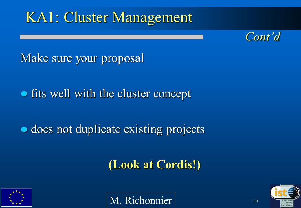 17 KA1: Cluster Management Contd Make sure your proposal fits well with the cluster concept fits well with the cluster concept does not duplicate existing projects does not duplicate existing projects (Look at Cordis!) M.