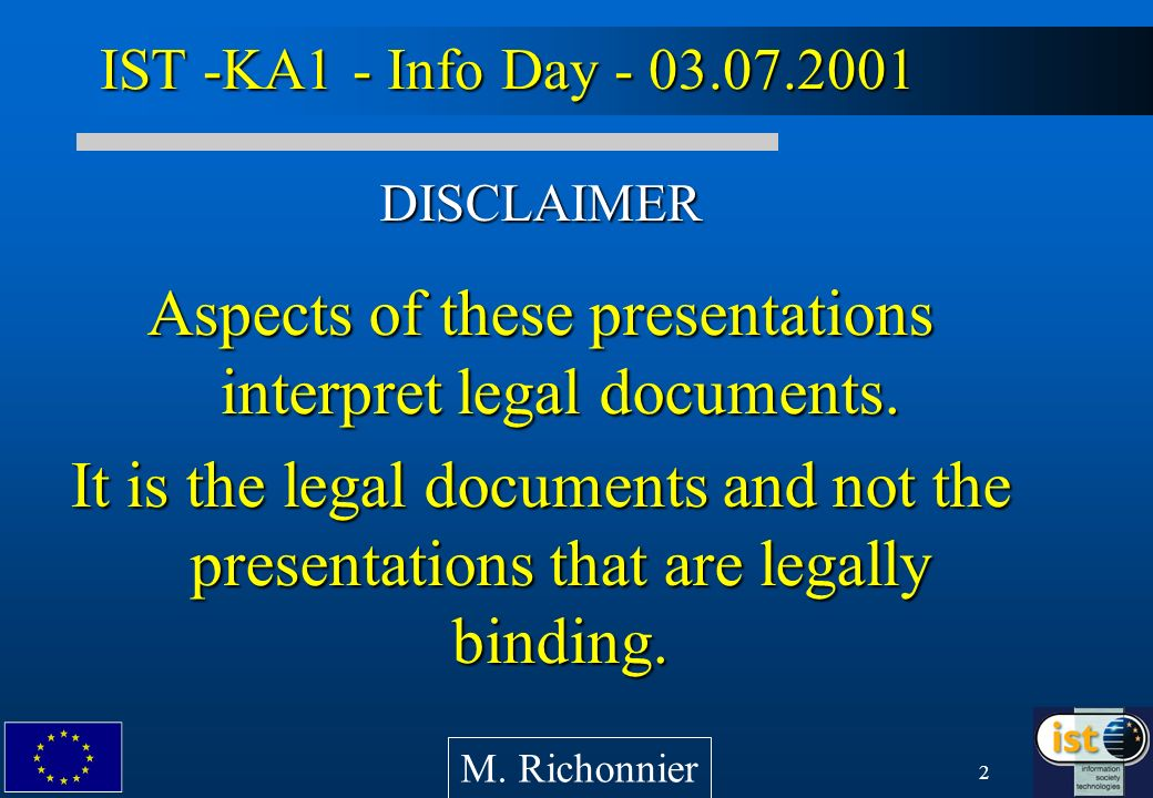 2 IST -KA1 - Info Day - 03.07.2001 DISCLAIMER Aspects of these presentations interpret legal documents.
