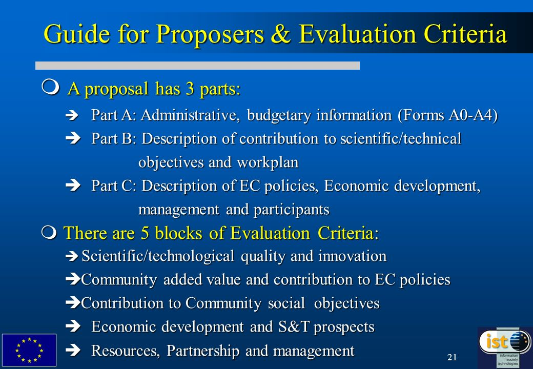 21 A proposal has 3 parts: A proposal has 3 parts: è Part A: Administrative, budgetary information (Forms A0-A4) è Part B: Description of contribution to scientific/technical objectives and workplan è Part C: Description of EC policies, Economic development, management and participants m There are 5 blocks of Evaluation Criteria: è Scientific/technological quality and innovation è Community added value and contribution to EC policies è Contribution to Community social objectives è Economic development and S&T prospects è Resources, Partnership and management Guide for Proposers & Evaluation Criteria