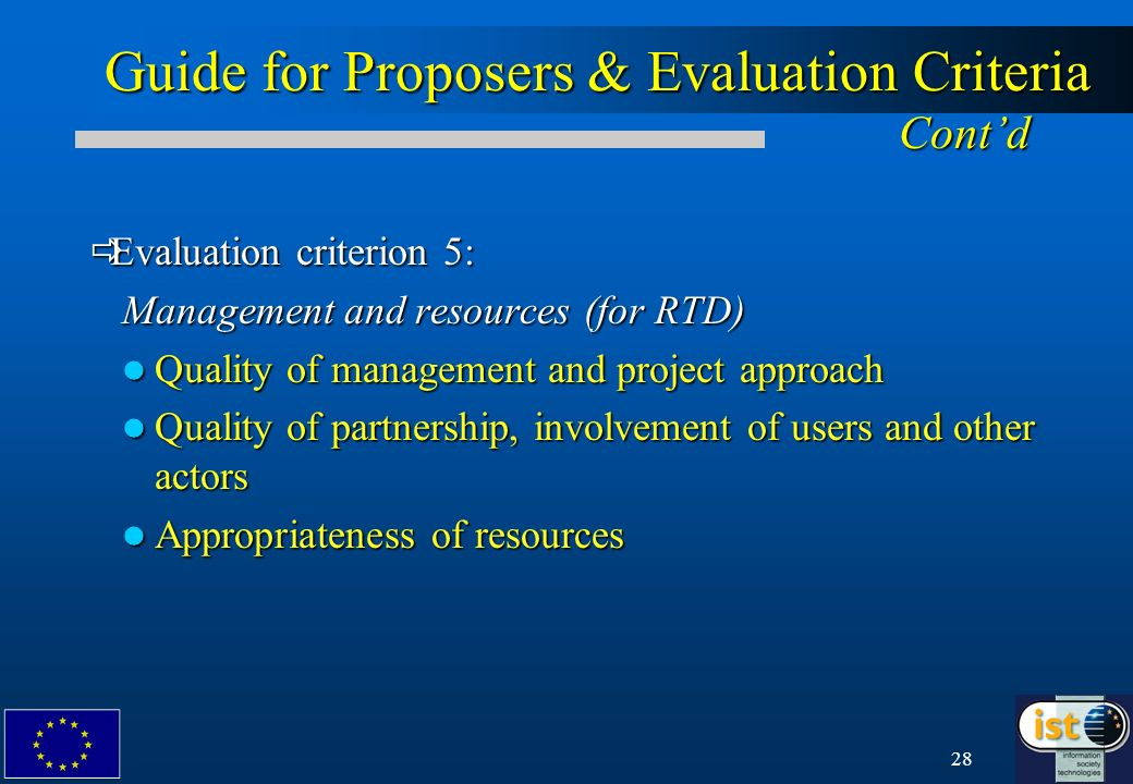 28 Guide for Proposers & Evaluation Criteria Contd Evaluation criterion 5: Evaluation criterion 5: Management and resources (for RTD) Quality of management and project approach Quality of management and project approach Quality of partnership, involvement of users and other actors Quality of partnership, involvement of users and other actors Appropriateness of resources Appropriateness of resources