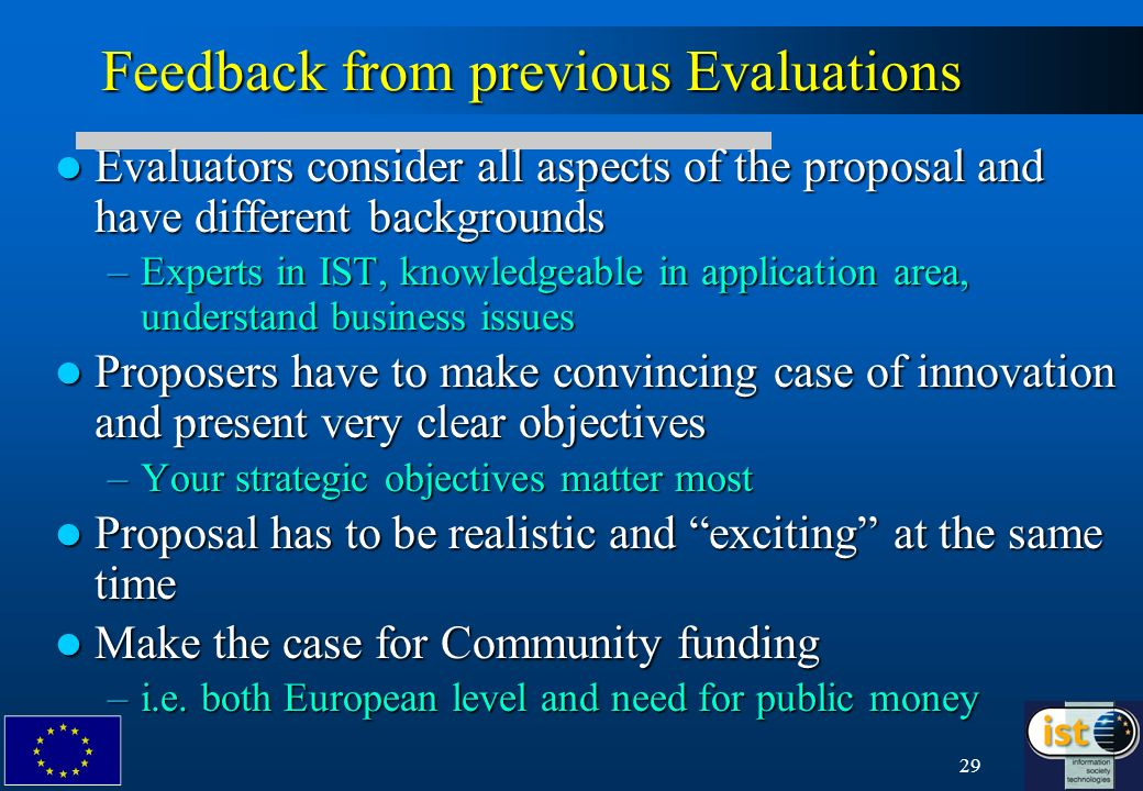 29 Feedback from previous Evaluations Evaluators consider all aspects of the proposal and have different backgrounds Evaluators consider all aspects of the proposal and have different backgrounds –Experts in IST, knowledgeable in application area, understand business issues Proposers have to make convincing case of innovation and present very clear objectives Proposers have to make convincing case of innovation and present very clear objectives –Your strategic objectives matter most Proposal has to be realistic and exciting at the same time Proposal has to be realistic and exciting at the same time Make the case for Community funding Make the case for Community funding –i.e.