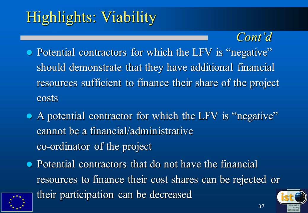 37 Highlights: Viability Contd Potential contractors for which the LFV is negative should demonstrate that they have additional financial resources sufficient to finance their share of the project costs Potential contractors for which the LFV is negative should demonstrate that they have additional financial resources sufficient to finance their share of the project costs A potential contractor for which the LFV is negative cannot be a financial/administrative co-ordinator of the project A potential contractor for which the LFV is negative cannot be a financial/administrative co-ordinator of the project Potential contractors that do not have the financial resources to finance their cost shares can be rejected or their participation can be decreased Potential contractors that do not have the financial resources to finance their cost shares can be rejected or their participation can be decreased