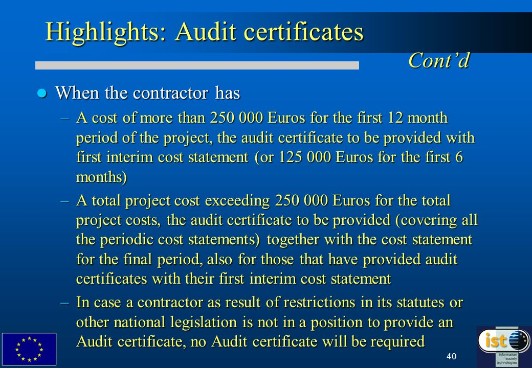 40 Highlights: Audit certificates Contd When the contractor has When the contractor has –A cost of more than 250 000 Euros for the first 12 month period of the project, the audit certificate to be provided with first interim cost statement (or 125 000 Euros for the first 6 months) –A total project cost exceeding 250 000 Euros for the total project costs, the audit certificate to be provided (covering all the periodic cost statements) together with the cost statement for the final period, also for those that have provided audit certificates with their first interim cost statement –In case a contractor as result of restrictions in its statutes or other national legislation is not in a position to provide an Audit certificate, no Audit certificate will be required