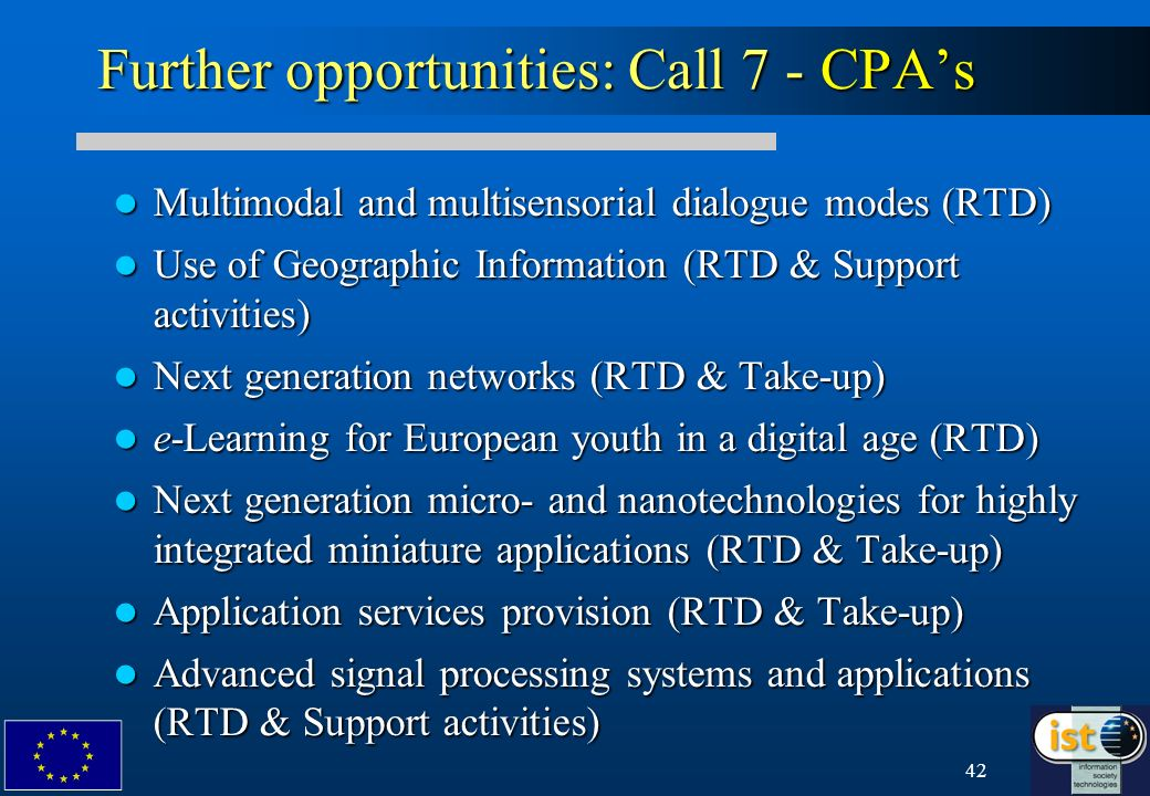 42 Further opportunities: Call 7 - CPAs Multimodal and multisensorial dialogue modes (RTD) Multimodal and multisensorial dialogue modes (RTD) Use of Geographic Information (RTD & Support activities) Use of Geographic Information (RTD & Support activities) Next generation networks (RTD & Take-up) Next generation networks (RTD & Take-up) e-Learning for European youth in a digital age (RTD) e-Learning for European youth in a digital age (RTD) Next generation micro- and nanotechnologies for highly integrated miniature applications (RTD & Take-up) Next generation micro- and nanotechnologies for highly integrated miniature applications (RTD & Take-up) Application services provision (RTD & Take-up) Application services provision (RTD & Take-up) Advanced signal processing systems and applications (RTD & Support activities) Advanced signal processing systems and applications (RTD & Support activities)