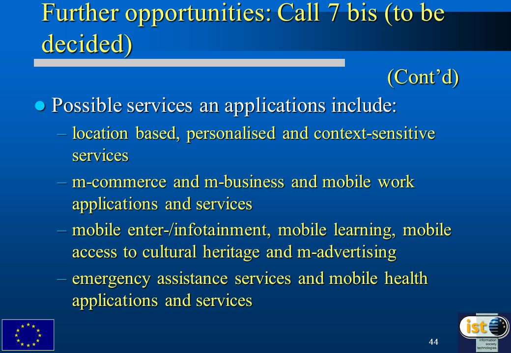 44 Further opportunities: Call 7 bis (to be decided) (Contd) Possible services an applications include: Possible services an applications include: –location based, personalised and context-sensitive services –m-commerce and m-business and mobile work applications and services –mobile enter-/infotainment, mobile learning, mobile access to cultural heritage and m-advertising –emergency assistance services and mobile health applications and services