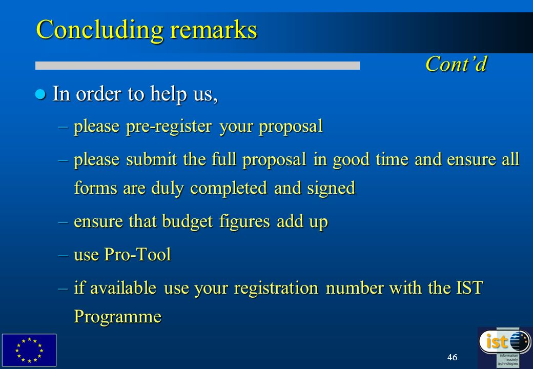 46 Concluding remarks Contd In order to help us, In order to help us, –please pre-register your proposal –please submit the full proposal in good time and ensure all forms are duly completed and signed –ensure that budget figures add up –use Pro-Tool –if available use your registration number with the IST Programme
