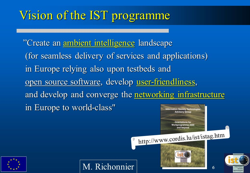6 Vision of the IST programme Create an ambient intelligence landscape (for seamless delivery of services and applications) in Europe relying also upon testbeds and open source software, develop user-friendliness, and develop and converge the networking infrastructure in Europe to world-class Create an ambient intelligence landscape (for seamless delivery of services and applications) in Europe relying also upon testbeds and open source software, develop user-friendliness, and develop and converge the networking infrastructure in Europe to world-class http://www.cordis.lu/ist/istag.htm M.