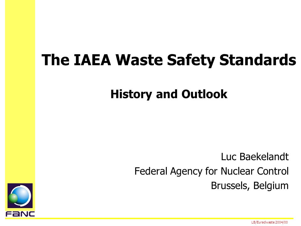 The IAEA Waste Safety Standards History and Outlook Luc Baekelandt Federal Agency for Nuclear Control Brussels, Belgium LB/Euradwaste 2004/00