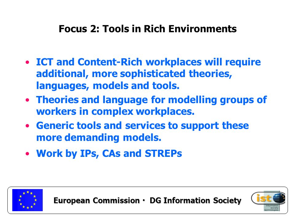 European Commission DG Information Society Focus 2: Tools in Rich Environments ICT and Content-Rich workplaces will require additional, more sophisticated theories, languages, models and tools.