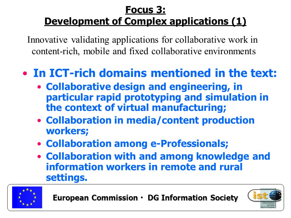 European Commission DG Information Society Focus 3: Development of Complex applications (1) In ICT-rich domains mentioned in the text: Collaborative design and engineering, in particular rapid prototyping and simulation in the context of virtual manufacturing; Collaboration in media/content production workers; Collaboration among e-Professionals; Collaboration with and among knowledge and information workers in remote and rural settings.