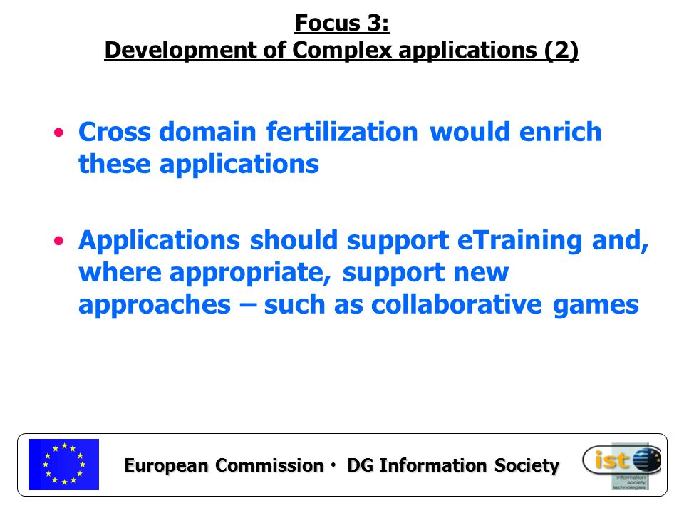 European Commission DG Information Society Focus 3: Development of Complex applications (2) Cross domain fertilization would enrich these applications Applications should support eTraining and, where appropriate, support new approaches – such as collaborative games
