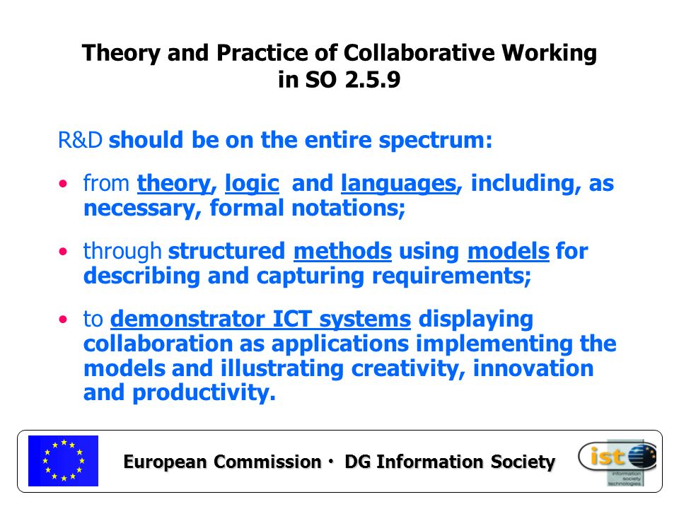 European Commission DG Information Society Theory and Practice of Collaborative Working in SO 2.5.9 R&D should be on the entire spectrum: from theory, logic and languages, including, as necessary, formal notations; through structured methods using models for describing and capturing requirements; to demonstrator ICT systems displaying collaboration as applications implementing the models and illustrating creativity, innovation and productivity.